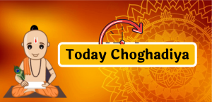 Today Choghadiya aaj ka Choghadiya